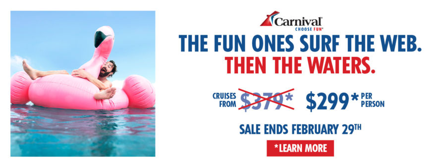 The Fun Ones Surf The Web. Then The Waters. Cruise from $299* per person. Sale Ends February 29th. Click to learn more. Carnival. Choose Fun.